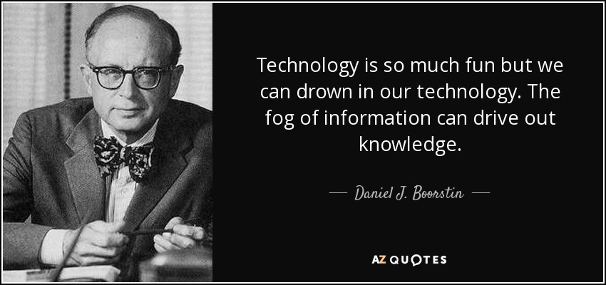 Technology is so much fun but we can drown in our technology. The fog of information can drive out knowledge. - Daniel J. Boorstin