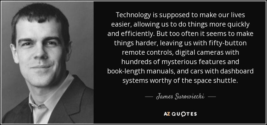 Technology is supposed to make our lives easier, allowing us to do things more quickly and efficiently. But too often it seems to make things harder, leaving us with fifty-button remote controls, digital cameras with hundreds of mysterious features and book-length manuals, and cars with dashboard systems worthy of the space shuttle. - James Surowiecki