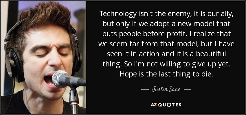 Technology isn't the enemy, it is our ally, but only if we adopt a new model that puts people before profit. I realize that we seem far from that model, but I have seen it in action and it is a beautiful thing. So I'm not willing to give up yet. Hope is the last thing to die. - Justin Sane
