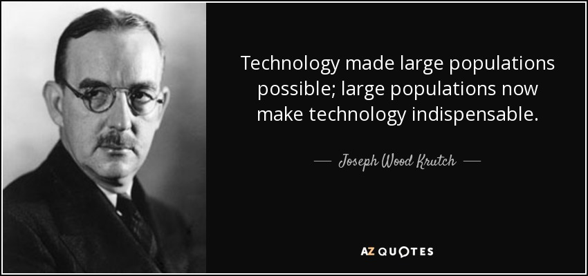Technology made large populations possible; large populations now make technology indispensable. - Joseph Wood Krutch