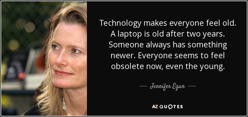 Technology makes everyone feel old. A laptop is old after two years. Someone always has something newer. Everyone seems to feel obsolete now, even the young. - Jennifer Egan