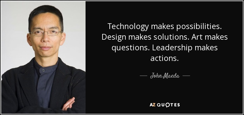 Technology makes possibilities. Design makes solutions. Art makes questions. Leadership makes actions. - John Maeda