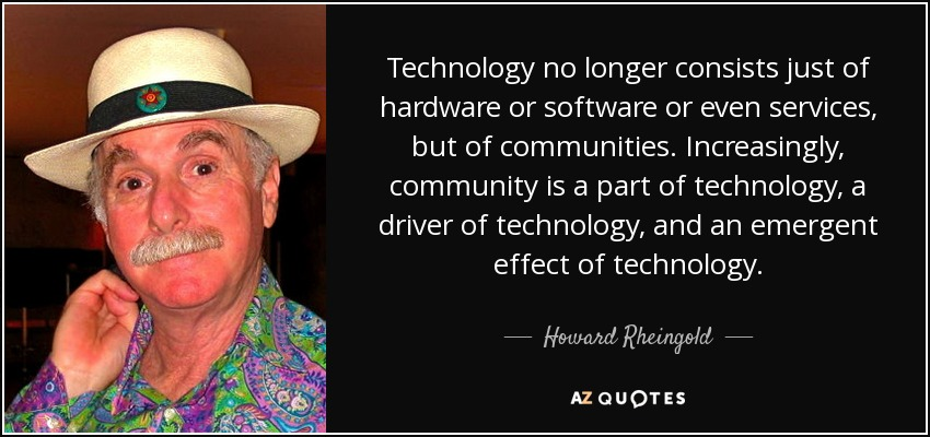 Technology no longer consists just of hardware or software or even services, but of communities. Increasingly, community is a part of technology, a driver of technology, and an emergent effect of technology. - Howard Rheingold