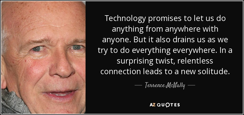 Technology promises to let us do anything from anywhere with anyone. But it also drains us as we try to do everything everywhere. In a surprising twist, relentless connection leads to a new solitude. - Terrence McNally