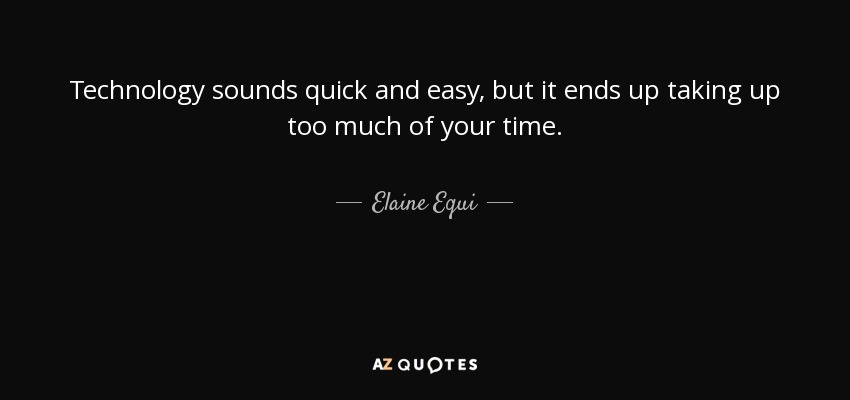 Technology sounds quick and easy, but it ends up taking up too much of your time. - Elaine Equi