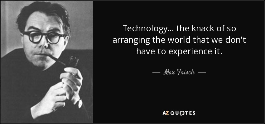 Technology... the knack of so arranging the world that we don't have to experience it. - Max Frisch