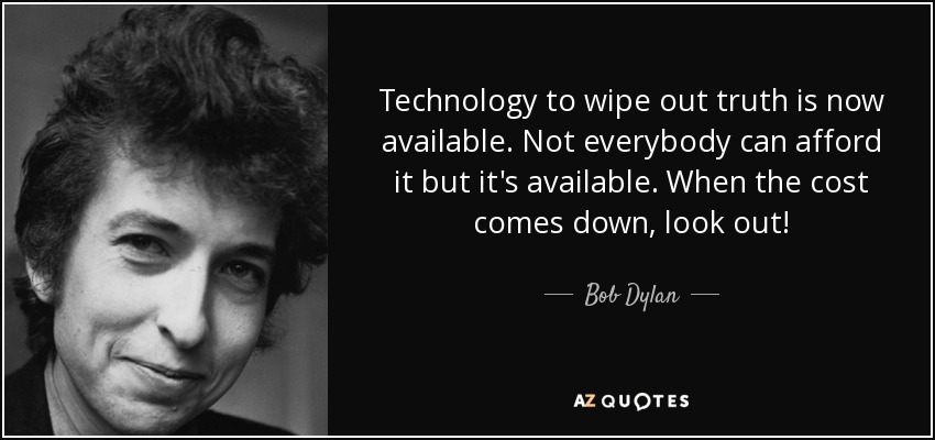 Technology to wipe out truth is now available. Not everybody can afford it but it's available. When the cost comes down, look out! - Bob Dylan