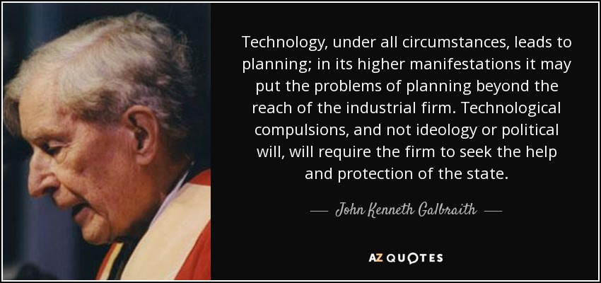 Technology, under all circumstances, leads to planning; in its higher manifestations it may put the problems of planning beyond the reach of the industrial firm. Technological compulsions, and not ideology or political will, will require the firm to seek the help and protection of the state. - John Kenneth Galbraith