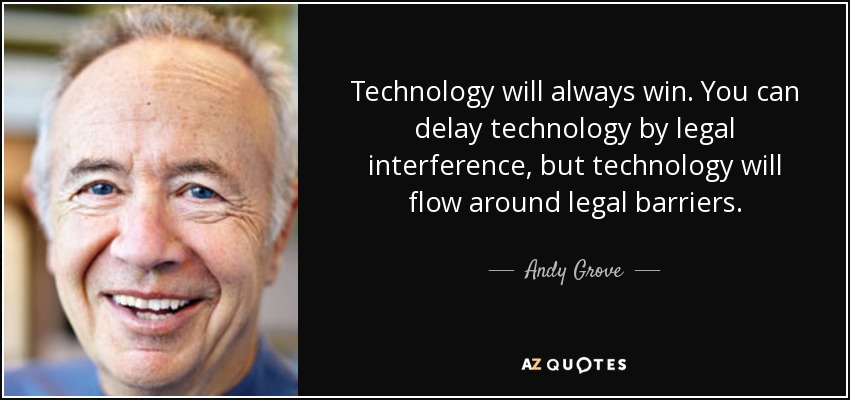 Technology will always win. You can delay technology by legal interference, but technology will flow around legal barriers. - Andy Grove