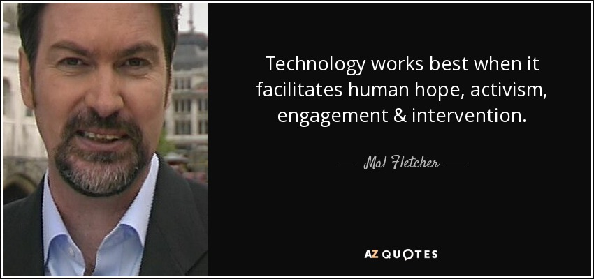 Technology works best when it facilitates human hope, activism, engagement & intervention. - Mal Fletcher