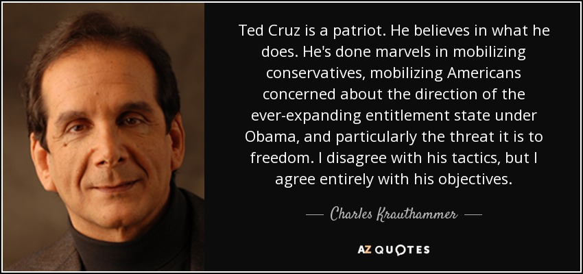 Ted Cruz is a patriot. He believes in what he does. He's done marvels in mobilizing conservatives, mobilizing Americans concerned about the direction of the ever-expanding entitlement state under Obama, and particularly the threat it is to freedom. I disagree with his tactics, but I agree entirely with his objectives. - Charles Krauthammer