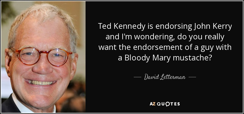 Ted Kennedy is endorsing John Kerry and I'm wondering, do you really want the endorsement of a guy with a Bloody Mary mustache? - David Letterman