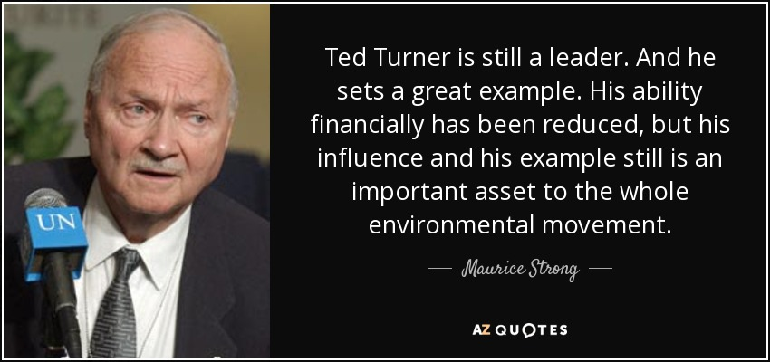 Ted Turner is still a leader. And he sets a great example. His ability financially has been reduced, but his influence and his example still is an important asset to the whole environmental movement. - Maurice Strong