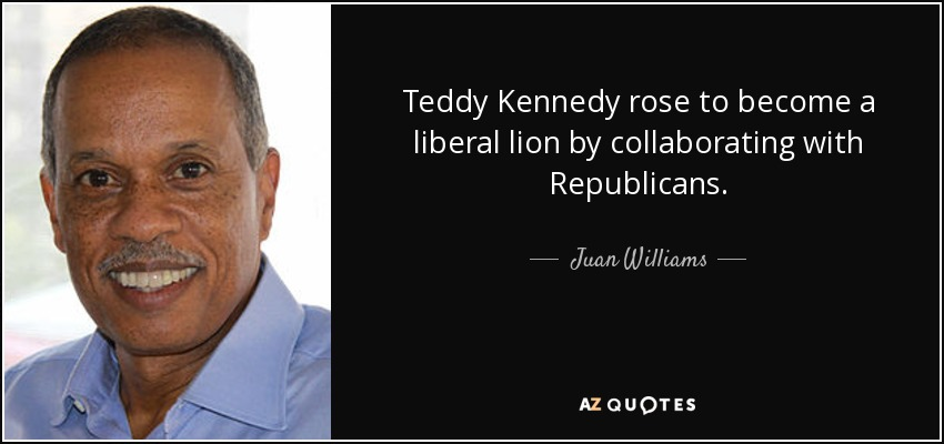 Teddy Kennedy rose to become a liberal lion by collaborating with Republicans. - Juan Williams