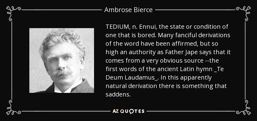 TEDIUM, n. Ennui, the state or condition of one that is bored. Many fanciful derivations of the word have been affirmed, but so high an authority as Father Jape says that it comes from a very obvious source --the first words of the ancient Latin hymn _Te Deum Laudamus_. In this apparently natural derivation there is something that saddens. - Ambrose Bierce