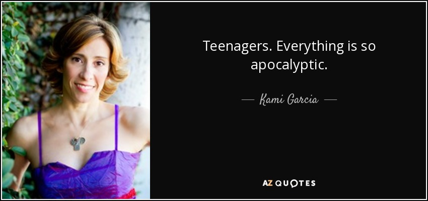 Teenagers. Everything is so apocalyptic. - Kami Garcia
