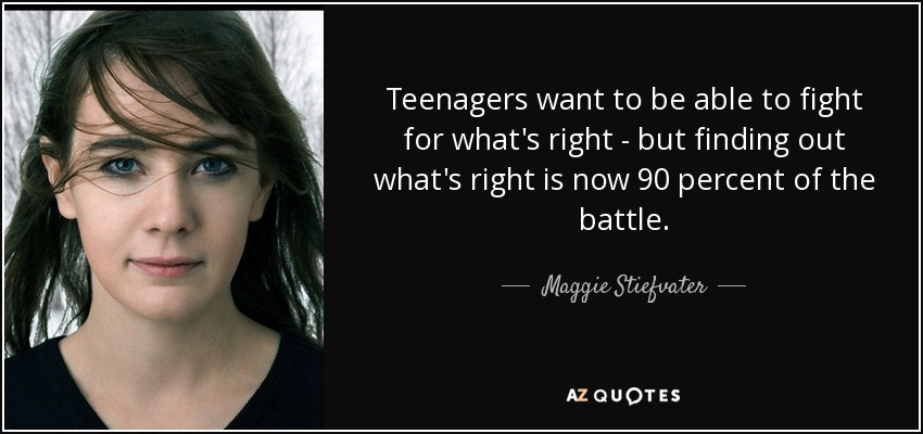 Teenagers want to be able to fight for what's right - but finding out what's right is now 90 percent of the battle. - Maggie Stiefvater