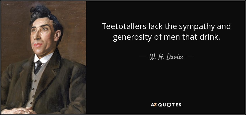 Teetotallers lack the sympathy and generosity of men that drink. - W. H. Davies