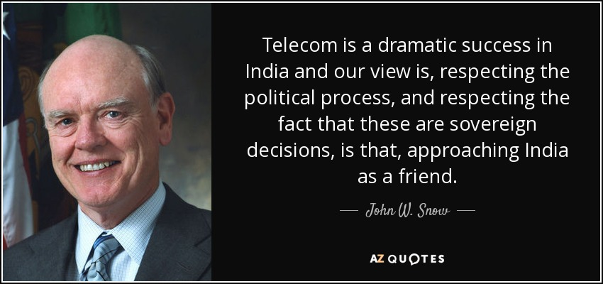 Telecom is a dramatic success in India and our view is, respecting the political process, and respecting the fact that these are sovereign decisions, is that, approaching India as a friend. - John W. Snow