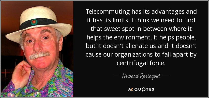 Telecommuting has its advantages and it has its limits. I think we need to find that sweet spot in between where it helps the environment, it helps people, but it doesn't alienate us and it doesn't cause our organizations to fall apart by centrifugal force. - Howard Rheingold
