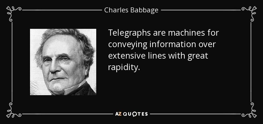 Telegraphs are machines for conveying information over extensive lines with great rapidity. - Charles Babbage