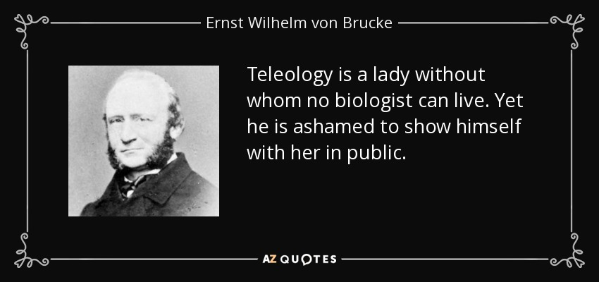 Teleology is a lady without whom no biologist can live. Yet he is ashamed to show himself with her in public. - Ernst Wilhelm von Brucke