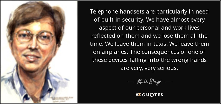 Telephone handsets are particularly in need of built-in security. We have almost every aspect of our personal and work lives reflected on them and we lose them all the time. We leave them in taxis. We leave them on airplanes. The consequences of one of these devices falling into the wrong hands are very, very serious. - Matt Blaze