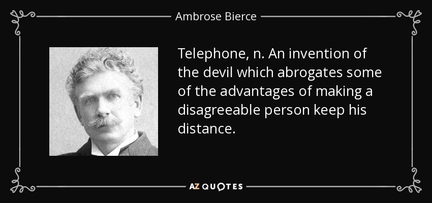 Telephone, n. An invention of the devil which abrogates some of the advantages of making a disagreeable person keep his distance. - Ambrose Bierce