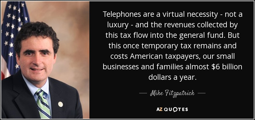 Telephones are a virtual necessity - not a luxury - and the revenues collected by this tax flow into the general fund. But this once temporary tax remains and costs American taxpayers, our small businesses and families almost $6 billion dollars a year. - Mike Fitzpatrick