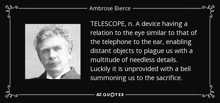 TELESCOPE, n. A device having a relation to the eye similar to that of the telephone to the ear, enabling distant objects to plague us with a multitude of needless details. Luckily it is unprovided with a bell summoning us to the sacrifice. - Ambrose Bierce