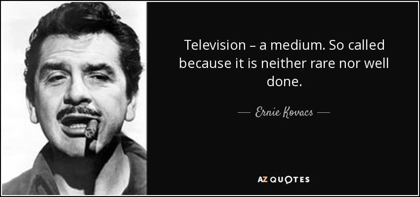 Television – a medium. So called because it is neither rare nor well done. - Ernie Kovacs