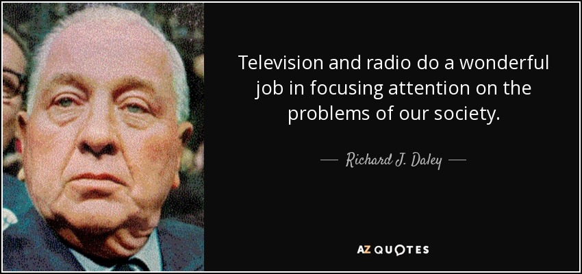 Television and radio do a wonderful job in focusing attention on the problems of our society. - Richard J. Daley