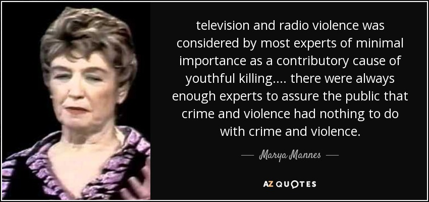 television and radio violence was considered by most experts of minimal importance as a contributory cause of youthful killing. ... there were always enough experts to assure the public that crime and violence had nothing to do with crime and violence. - Marya Mannes