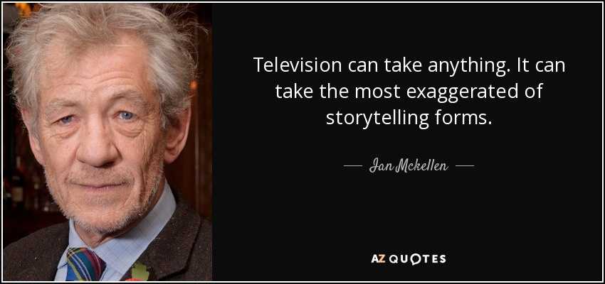 Television can take anything. It can take the most exaggerated of storytelling forms. - Ian Mckellen