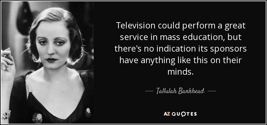 Television could perform a great service in mass education, but there's no indication its sponsors have anything like this on their minds. - Tallulah Bankhead