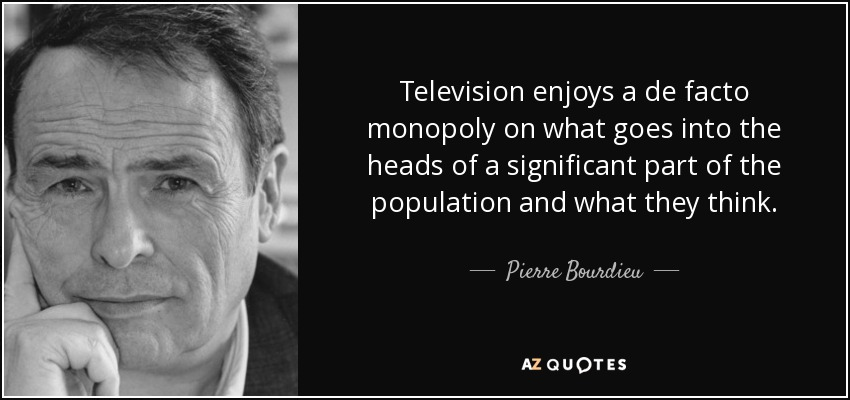 Television enjoys a de facto monopoly on what goes into the heads of a significant part of the population and what they think. - Pierre Bourdieu