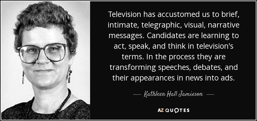 Television has accustomed us to brief, intimate, telegraphic, visual, narrative messages. Candidates are learning to act, speak, and think in television's terms. In the process they are transforming speeches, debates, and their appearances in news into ads. - Kathleen Hall Jamieson