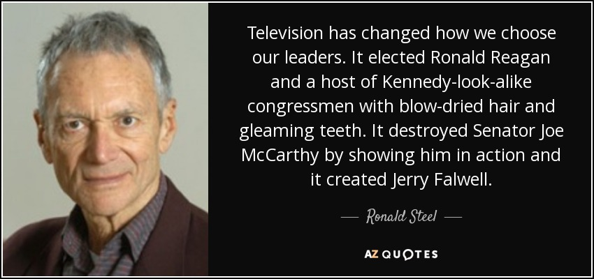 Television has changed how we choose our leaders. It elected Ronald Reagan and a host of Kennedy-look-alike congressmen with blow-dried hair and gleaming teeth. It destroyed Senator Joe McCarthy by showing him in action and it created Jerry Falwell. - Ronald Steel