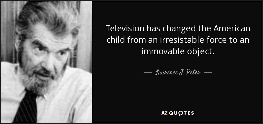 Television has changed the American child from an irresistable force to an immovable object. - Laurence J. Peter