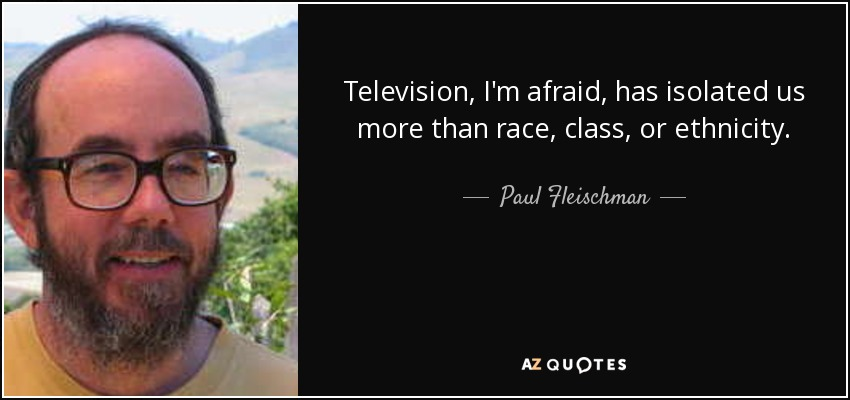 Television, I'm afraid, has isolated us more than race, class, or ethnicity. - Paul Fleischman