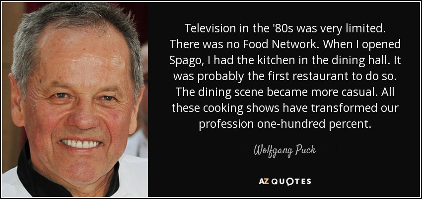 Television in the '80s was very limited. There was no Food Network. When I opened Spago, I had the kitchen in the dining hall. It was probably the first restaurant to do so. The dining scene became more casual. All these cooking shows have transformed our profession one-hundred percent. - Wolfgang Puck