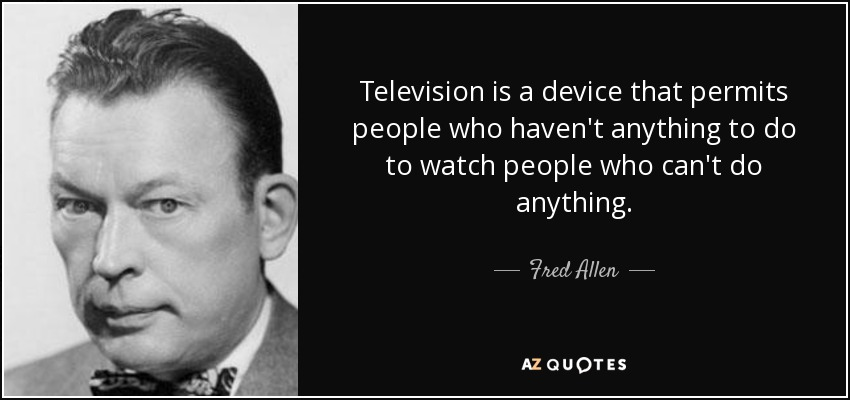 Television is a device that permits people who haven't anything to do to watch people who can't do anything. - Fred Allen
