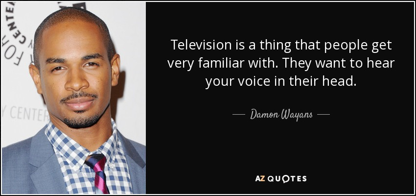 Television is a thing that people get very familiar with. They want to hear your voice in their head. - Damon Wayans, Jr.