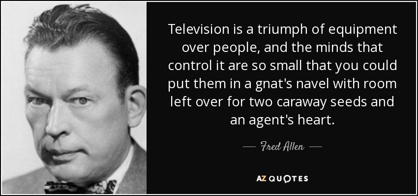 Television is a triumph of equipment over people, and the minds that control it are so small that you could put them in a gnat's navel with room left over for two caraway seeds and an agent's heart. - Fred Allen