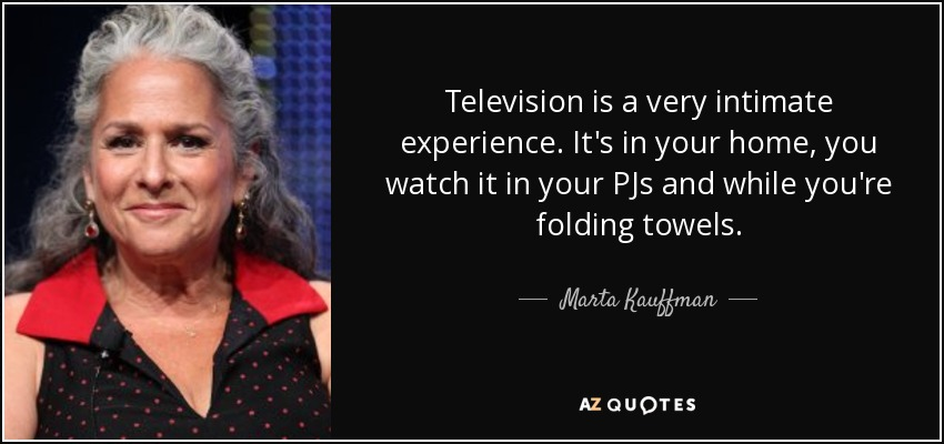 Television is a very intimate experience. It's in your home, you watch it in your PJs and while you're folding towels. - Marta Kauffman