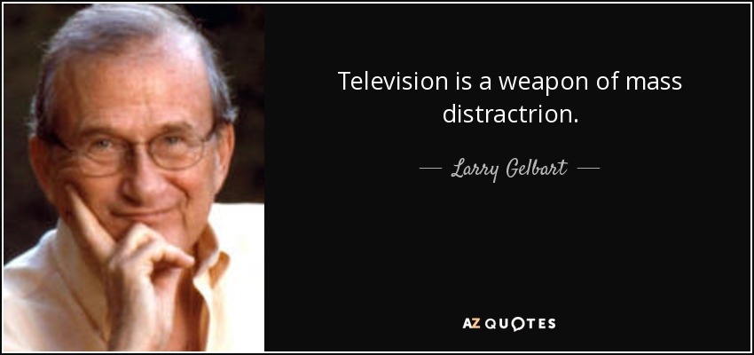Television is a weapon of mass distractrion. - Larry Gelbart