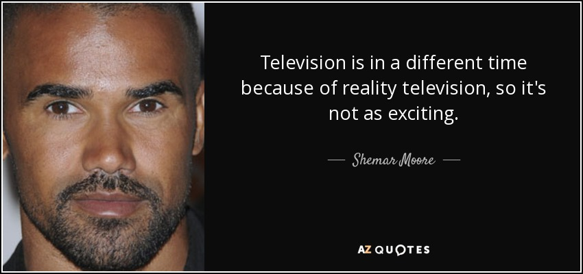 Television is in a different time because of reality television, so it's not as exciting. - Shemar Moore