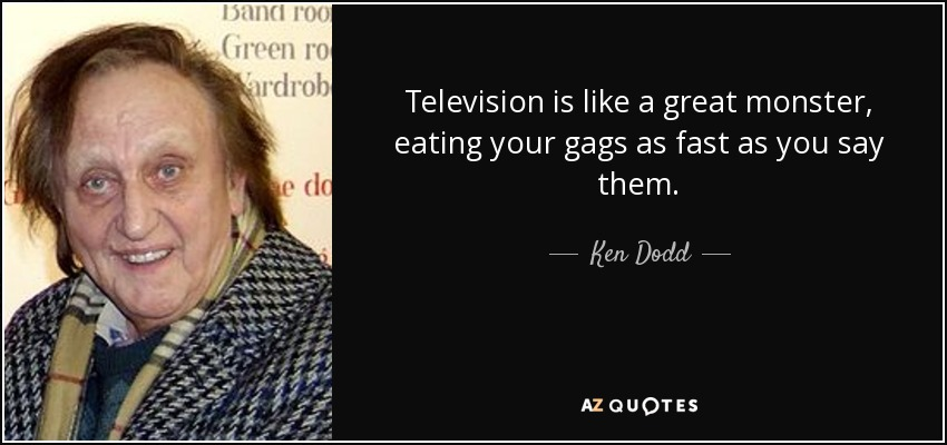 Television is like a great monster, eating your gags as fast as you say them. - Ken Dodd