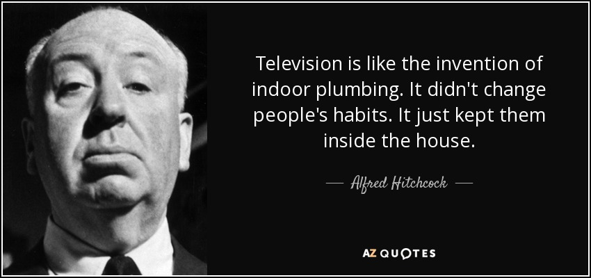 Television is like the invention of indoor plumbing. It didn't change people's habits. It just kept them inside the house. - Alfred Hitchcock