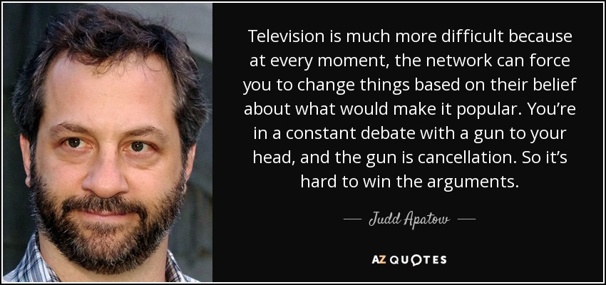 Television is much more difficult because at every moment the network can force you to change things based on their belief about what would make it popular. You're in a constant debate with a gun at your head, and the gun is cancellation. So it's hard to win the arguments. - Judd Apatow